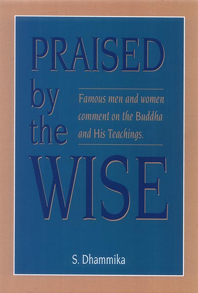 Praised by the Wise [Famous men and women comment on the Buddha and His teachings.] - S. Dhammika